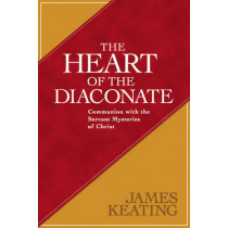 The Heart of the Diaconate: Communion with the Servant Mysteries of Christ by James Keating, 9780809149179