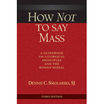 How Not to Say Mass, Third Edition: A Guidebook on Liturgical Principles and the Roman Missal by Dennis C. Smolarski, 9780809149445