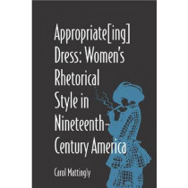 Appropriate(ing) Dress: Women's Rhetorical Style in Nineteenth-century America, 9780809324286