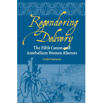 Regendering Delivery: The Fifth Canon and Antebellum Women Rhetors by Lindal Buchanan, 9780809326587