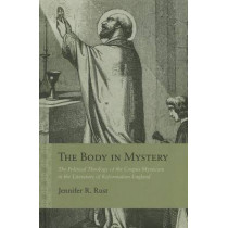 The Body in Mystery: The Political Theology of the 'Corpus Mysticum' in the Literature of Reformation England by Jennifer R. Rust, 9780810129634