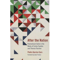 After the Nation: Postnational Satire in the Works of Carlos Fuentes and Thomas Pynchon by Pedro Garcia-Caro, 9780810132153