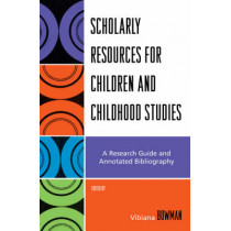 Scholarly Resources for Children and Childhood Studies: A Research Guide and Annotated Bibliography by Vibiana Bowman, 9780810858749