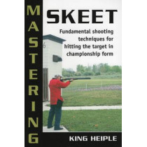 Mastering Skeet: Fundamental Shooting Techniques for Hitting the Target in Championship Form by King Heiple, 9780811733618
