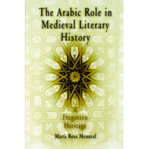 The Arabic Role in Medieval Literary History: A Forgotten Heritage by Maria Rosa Menocal, 9780812213249