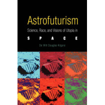 Astrofuturism: Science, Race, and Visions of Utopia in Space by De Witt Douglas Kilgore, 9780812218473