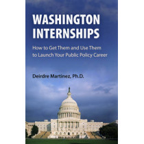 Washington Internships: How to Get Them and Use Them to Launch Your Public Policy Career by Deirdre Martinez, 9780812220551