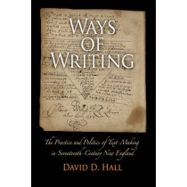 Ways of Writing: The Practice and Politics of Text-Making in Seventeenth-Century New England by David D. Hall, 9780812222081