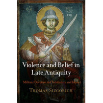 Violence and Belief in Late Antiquity: Militant Devotion in Christianity and Islam by Thomas Sizgorich, 9780812223057