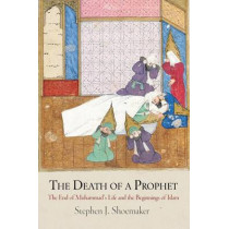 The Death of a Prophet: The End of Muhammad's Life and the Beginnings of Islam by Stephen J. Shoemaker, 9780812223422