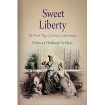 Sweet Liberty: The Final Days of Slavery in Martinique by Rebecca Hartkopf Schloss, 9780812241723