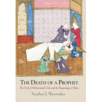 The Death of a Prophet: The End of Muhammad's Life and the Beginnings of Islam by Stephen J. Shoemaker, 9780812243567