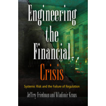 Engineering the Financial Crisis: Systemic Risk and the Failure of Regulation by Jeffrey Friedman, 9780812243574