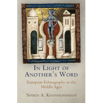 In Light of Another's Word: European Ethnography in the Middle Ages by Shirin A. Khanmohamadi, 9780812245622