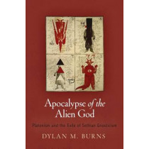 Apocalypse of the Alien God: Platonism and the Exile of Sethian Gnosticism by Dylan M. Burns, 9780812245790