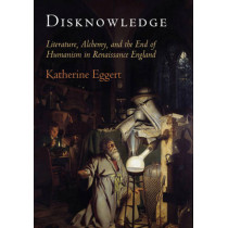 Disknowledge: Literature, Alchemy, and the End of Humanism in Renaissance England by Katherine Eggert, 9780812247510