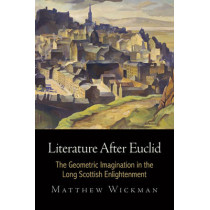 Literature After Euclid: The Geometric Imagination in the Long Scottish Enlightenment by Matthew Wickman, 9780812247954