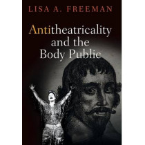 Antitheatricality and the Body Public by Lisa A. Freeman, 9780812248739