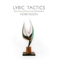 Lyric Tactics: Poetry, Genre, and Practice in Later Medieval England by Ingrid Nelson, 9780812248791