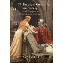 The Knight, the Cross, and the Song: Crusade Propaganda and Chivalric Literature, 1100-1400 by Stefan Vander Elst, 9780812248968