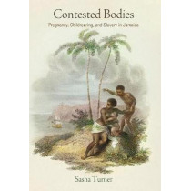 Contested Bodies: Pregnancy, Childrearing, and Slavery in Jamaica by Sasha Turner, 9780812249187