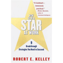 How to be a Star at Work: 9 Breakthrough Strategies You Need to Succeed by Robert E. Kelley, 9780812931693