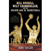 The Rivalry: Bill Russell, Wilt Chamberlain, and the Golden Age of Basketball by John Taylor, 9780812970302