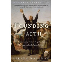 Founding Faith: How Our Founding Fathers Forged a Radical New Approach to Religious Liberty by Steven Waldman, 9780812974744