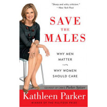 Save the Males: Why Men Matter; Why Women Should Care by Kathleen Parker, 9780812976953