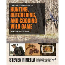 The Complete Guide to Hunting, Butchering, and Cooking Wild Game, Volume 2: Small Game and Fowl by Steven Rinella, 9780812987058
