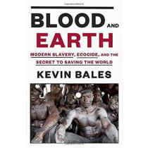 Blood And Earth: Modern Slavery, Ecocide, and the Secret to Saving the World by Kevin Bales, 9780812995763