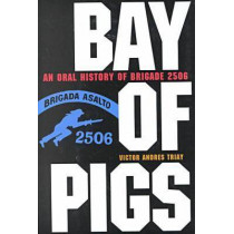 Bay of Pigs: An Oral History of Brigade 2506 by Victor Andres Triay, 9780813020907