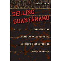 Selling Guantanamo: Exploding the Propaganda Surrounding America's Most Notorious Military Prison by John Hickman, 9780813044552