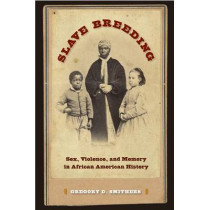 Slave Breeding: Sex, Violence, and Memory in African American History by Gregory D. Smithers, 9780813049601