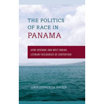 Politics of Race in Panama: Afro-Hispanic and West Indian Literary Discourses of Contention by Sonja Stephenson Watson, 9780813049861