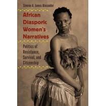 African Diasporic Women's Narratives: Politics of Resistance, Survival, and Citizenship by Simone A. James Alexander, 9780813062051