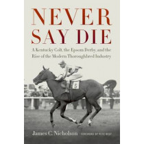 Never Say Die: A Kentucky Colt, the Epsom Derby, and the Rise of the Modern Thoroughbred Industry by James C. Nicholson, 9780813141671