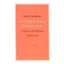 Eucharistic Presence: A Study in the Theology of Disclosure by Robert Sokolowski, 9780813207896