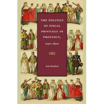 The Politics of Fiscal Privilege in Provence, 1530s-1830s by Rafe Blaufarb, 9780813219509