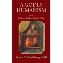 A Godly Humanism: Clarifying the Hope that Lies Within by Francis Cardinal George, 9780813227771