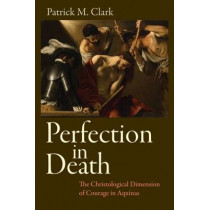 Perfection in Death: The Christological Dimension of Courage in Aquinas by Patrick M. Clark, 9780813227979