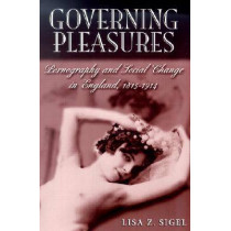 Governing Pleasures: Pornography and Social Change in England, 1815-1914 by Lisa Z. Sigel, 9780813530024