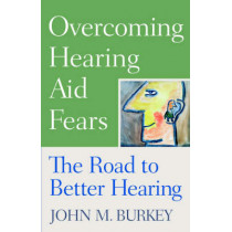 Overcoming Hearing Aid Fears: The Road to Better Hearing by John M. Burkey, 9780813533100