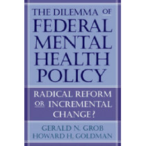 The Dilemma of Federal Mental Health Policy: Radical Reform or Incremental Change? by Gerald N. Grob, 9780813539584