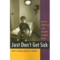 Just Don't Get Sick: Access to Health Care in the Aftermath of Welfare Reform by Karen Seccombe, 9780813540917