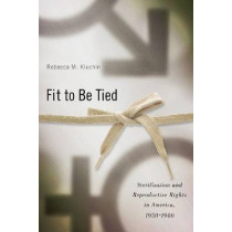 Fit to be Tied: Sterilization and Reproductive Rights in America, 1950-1980 by Rebecca M. Kluchin, 9780813549996