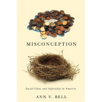 Misconception: Social Class and Infertility in America by Ann V. Bell, 9780813564791