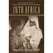 Into Africa: A Transnational History of Catholic Medical Missions and Social Change by Barbra Mann Wall, 9780813566221