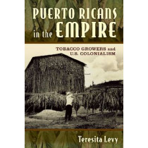 Puerto Ricans in the Empire: Tobacco Growers and U.S. Colonialism by Teresita A. Levy, 9780813571324