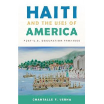 Haiti and the Uses of America: Post-U.S. Occupation Promises by Chantalle F. Verna, 9780813585178